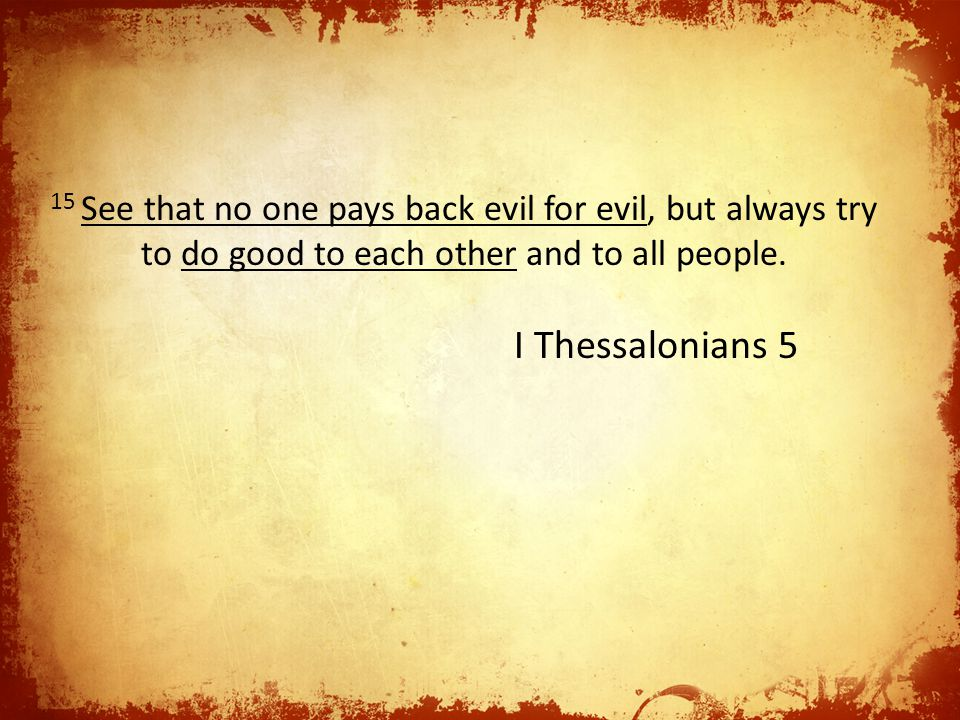 15 See that no one pays back evil for evil, but always try to do good to each other and to all people.
