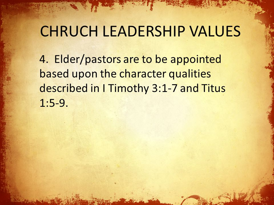 CHRUCH LEADERSHIP VALUES 4. Elder/pastors are to be appointed based upon the character qualities described in I Timothy 3:1-7 and Titus 1:5-9.
