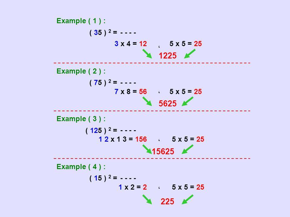 Example ( 1 ) : ( 35 ) 2 = - - 3 x 4 = 12 ، 5 x 5 = 25 1225 Example ( 2 ) : ( 75 ) 2 = - - 7 x 8 = 56،5 x 5 = 25 5625 Example ( 3 ) : ( 125 ) 2 = - -