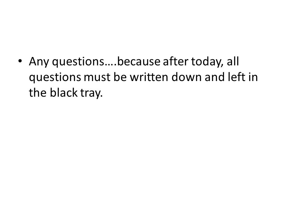 Any questions….because after today, all questions must be written down and left in the black tray.