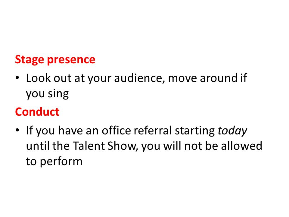 Stage presence Look out at your audience, move around if you sing Conduct If you have an office referral starting today until the Talent Show, you will not be allowed to perform