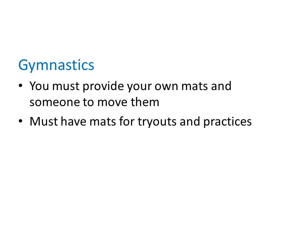 Gymnastics You must provide your own mats and someone to move them Must have mats for tryouts and practices
