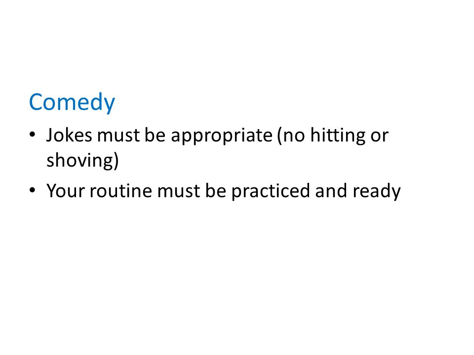 Comedy Jokes must be appropriate (no hitting or shoving) Your routine must be practiced and ready