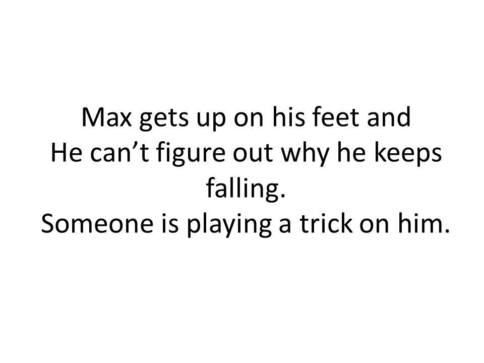 Max gets up on his feet and He can't figure out why he keeps falling.