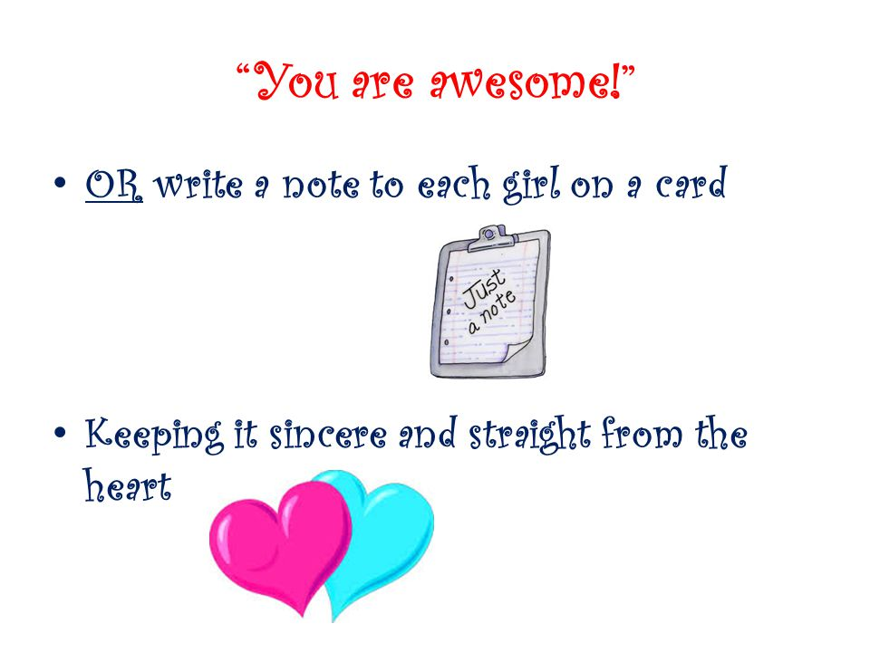 You are awesome! OR write a note to each girl on a card Keeping it sincere and straight from the heart