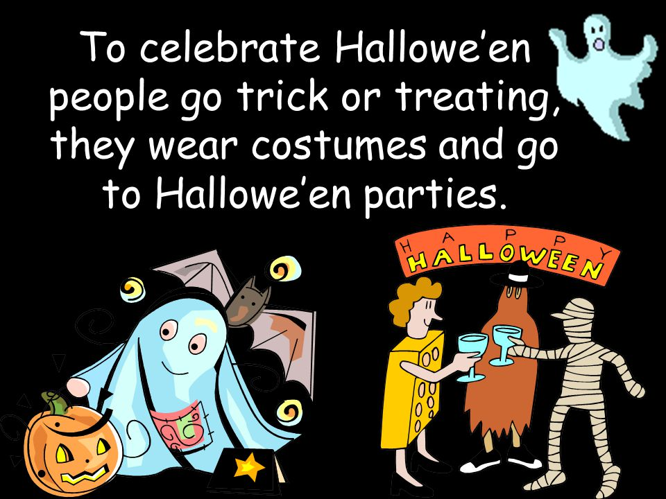 To celebrate Hallowe'en people go trick or treating, they wear costumes and go to Hallowe'en parties.