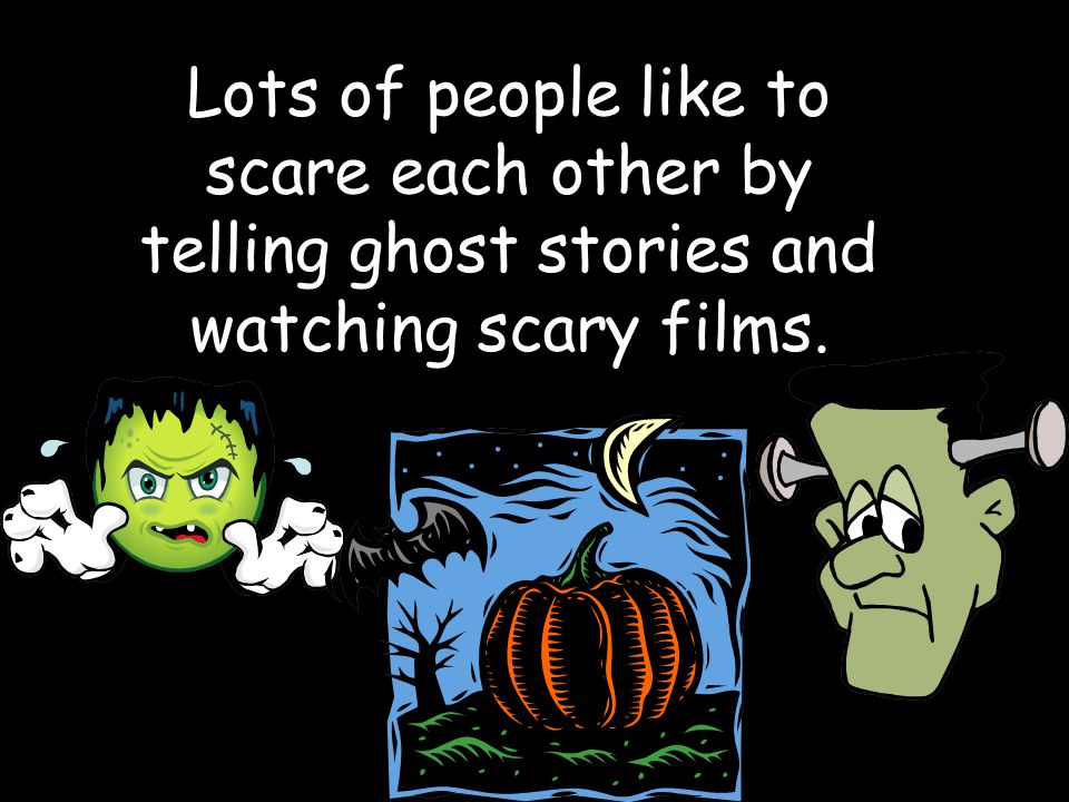 Lots of people like to scare each other by telling ghost stories and watching scary films.