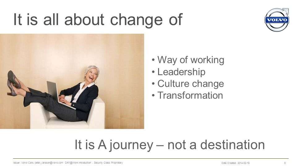 It is all about change of 8 Way of working Leadership Culture change Transformation It is A journey – not a destination Date Created: 2014-02-19 Issuer: Volvo Cars, peter.j.larsson@volvo.com DAY@Work Introduction ; Security Class: Proprietary
