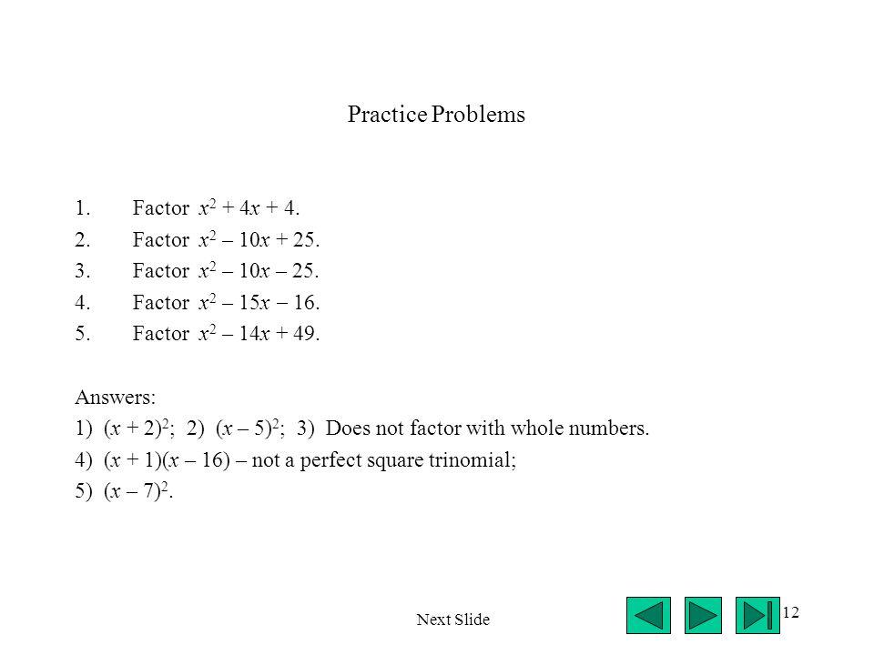 12 Practice Problems 1.Factor x 2 + 4x + 4. 2.Factor x 2 – 10x + 25. 3.Factor x 2 – 10x – 25. 4.Factor x 2 – 15x  16. 5.Factor x 2 – 14x + 49. Answer