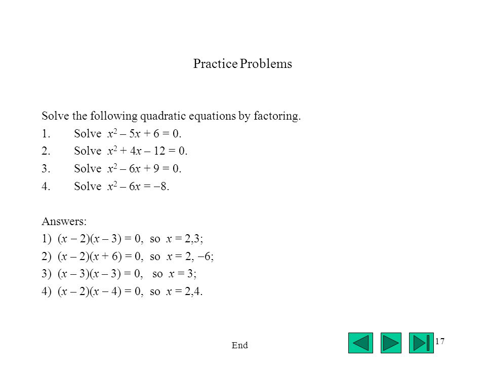 17 Practice Problems Solve the following quadratic equations by factoring. 1.Solve x 2 – 5x + 6 = 0. 2.Solve x 2 + 4x – 12 = 0. 3.Solve x 2 – 6x + 9 =