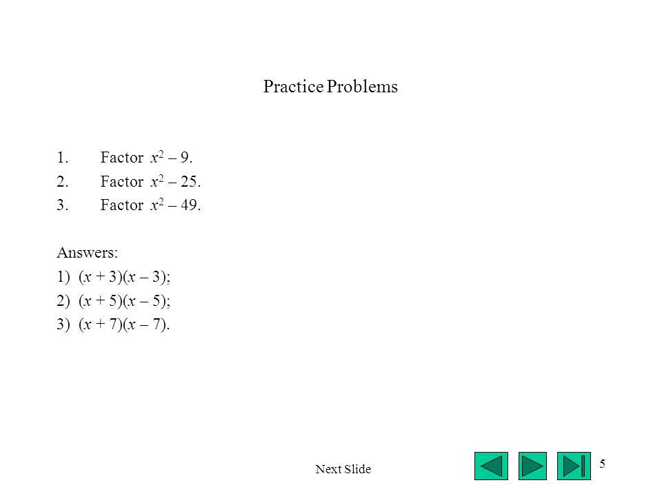 5 Practice Problems 1.Factor x 2 – 9. 2.Factor x 2 – 25. 3.Factor x 2 – 49. Answers: 1) (x + 3)(x – 3); 2) (x + 5)(x – 5); 3) (x + 7)(x – 7). Next Sli
