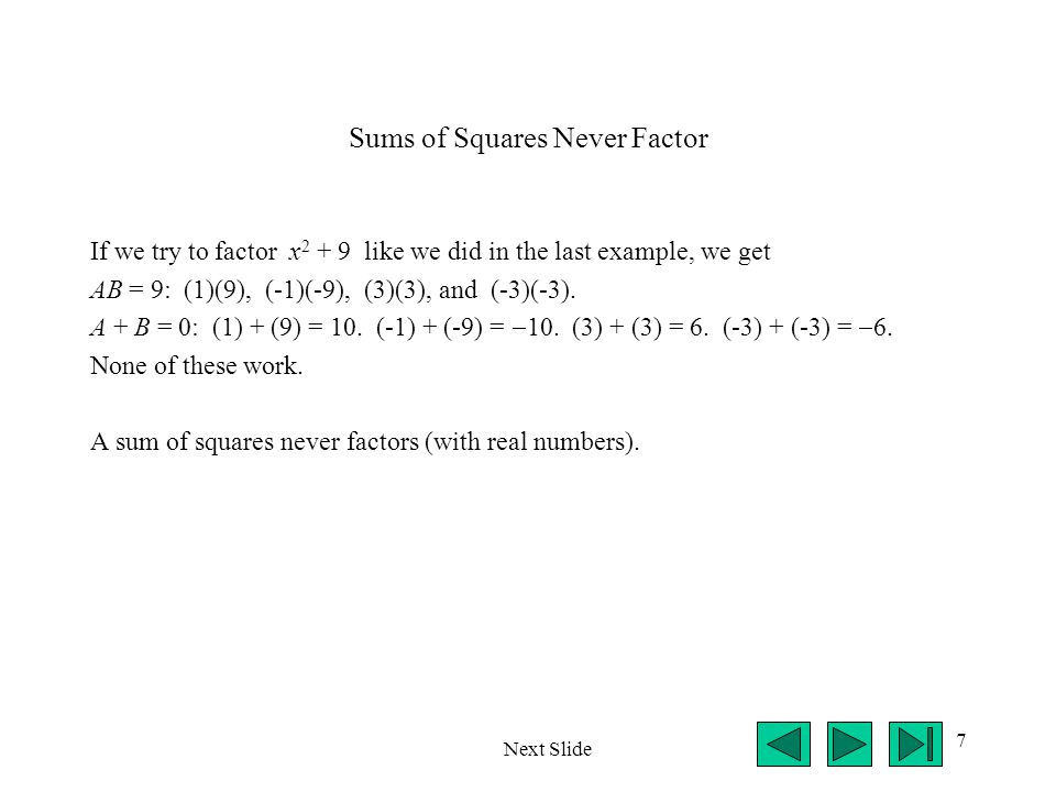 7 Sums of Squares Never Factor If we try to factor x 2 + 9 like we did in the last example, we get AB = 9: (1)(9), (-1)(-9), (3)(3), and (-3)(-3). A +