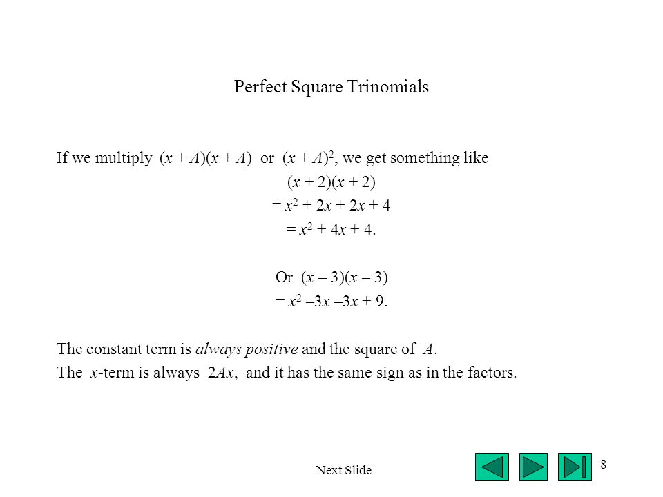 8 Perfect Square Trinomials If we multiply (x + A)(x + A) or (x + A) 2, we get something like (x + 2)(x + 2) = x 2 + 2x + 2x + 4 = x 2 + 4x + 4. Or (x