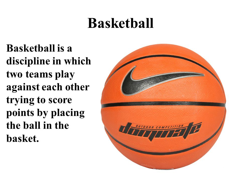Basketball Basketball is a discipline in which two teams play against each other trying to score points by placing the ball in the basket.