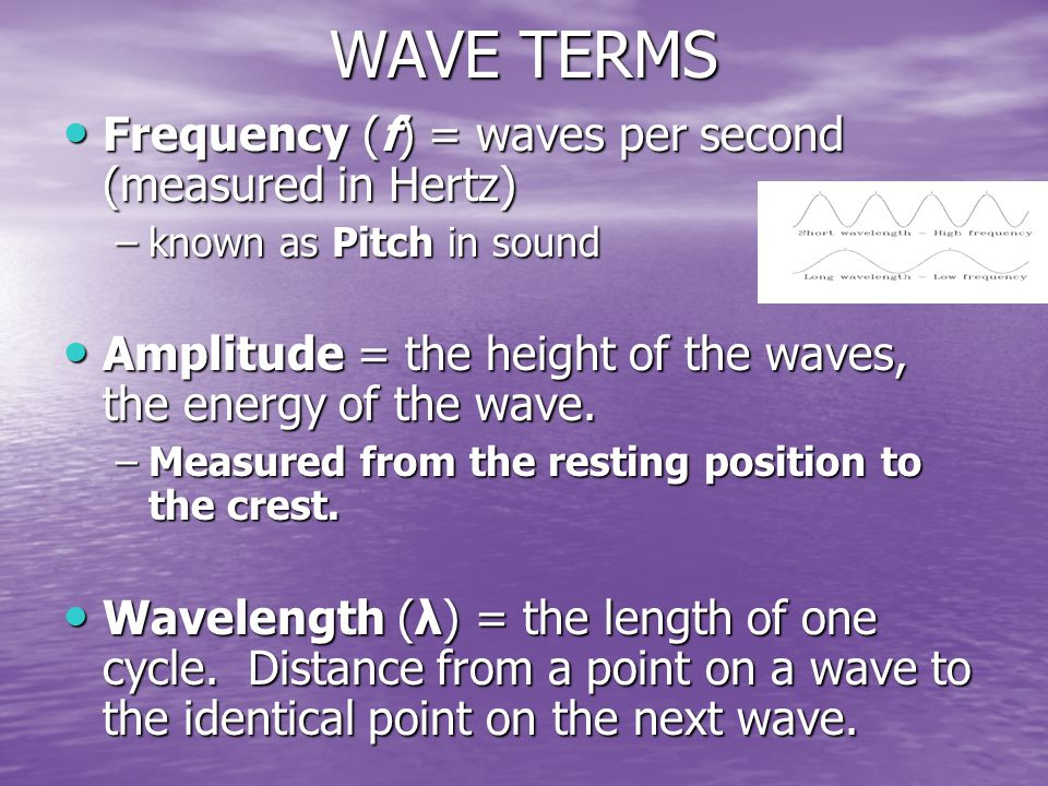 WAVE TERMS Frequency (f) = waves per second (measured in Hertz) Frequency (f) = waves per second (measured in Hertz) –known as Pitch in sound Amplitude = the height of the waves, the energy of the wave.