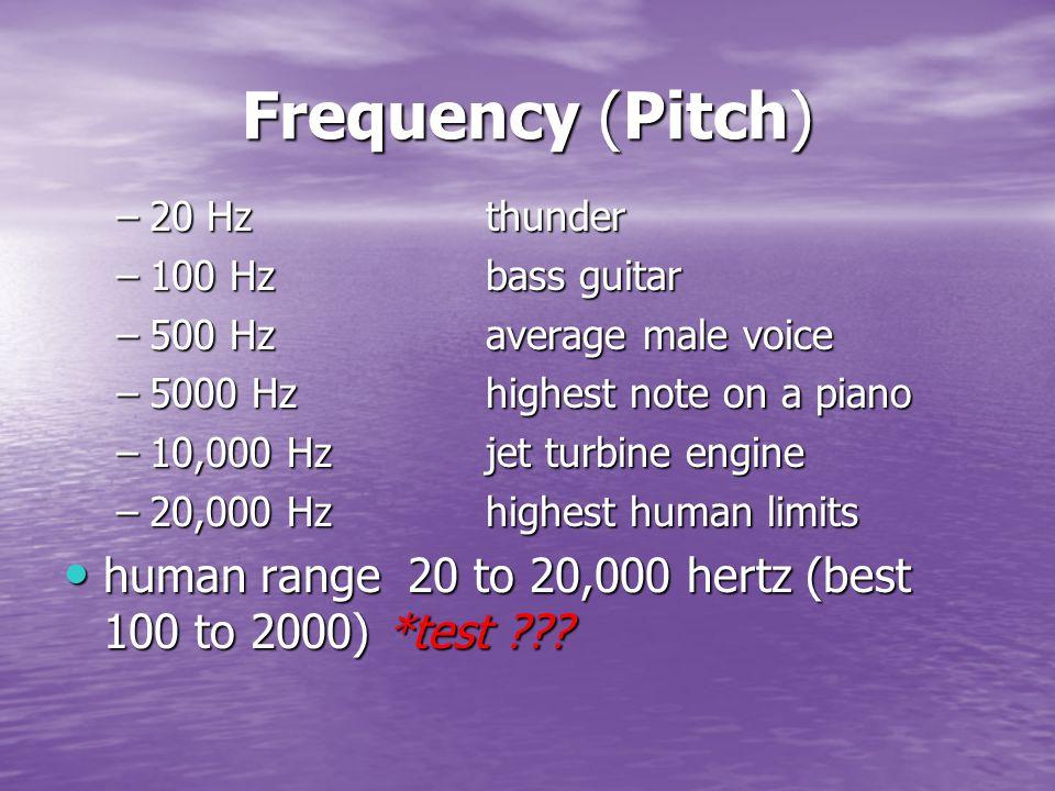 Frequency (Pitch) –20 Hzthunder –100 Hzbass guitar –500 Hzaverage male voice –5000 Hzhighest note on a piano –10,000 Hzjet turbine engine –20,000 Hzhighest human limits human range 20 to 20,000 hertz (best 100 to 2000) *test .