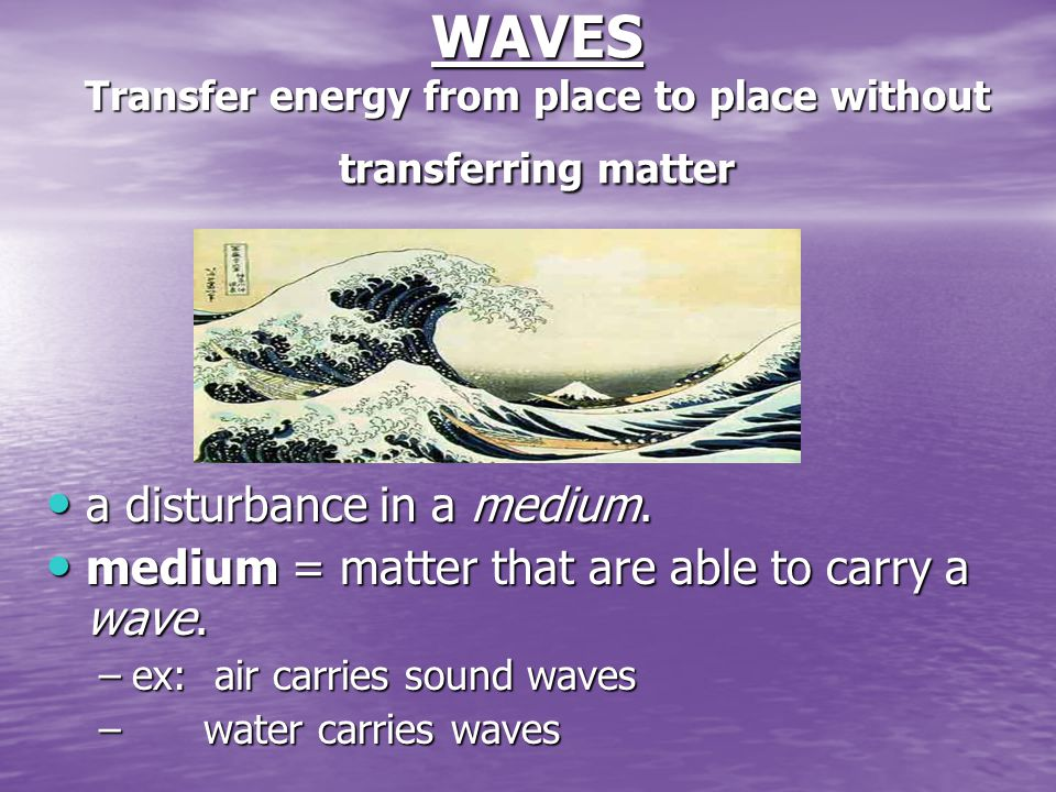 WAVES Transfer energy from place to place without transferring matter a disturbance in a medium.