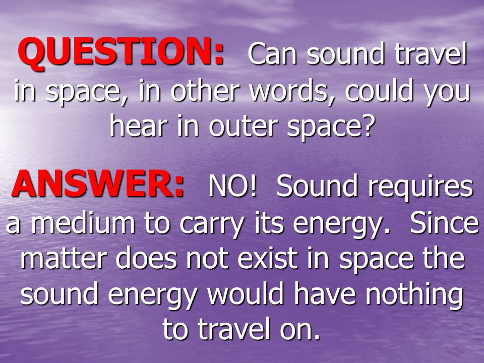QUESTION: Can sound travel in space, in other words, could you hear in outer space.