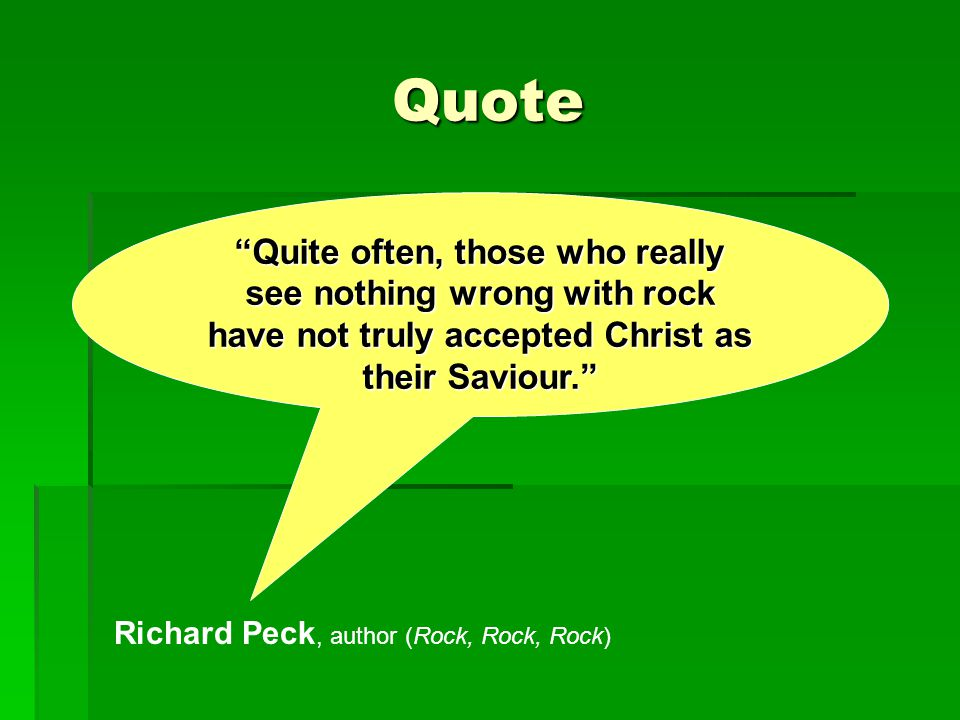 """Quote """"Quite often, those who really see nothing wrong with rock have not truly accepted Christ as their Saviour."""" Richard Peck, author (Rock, Rock, R"""