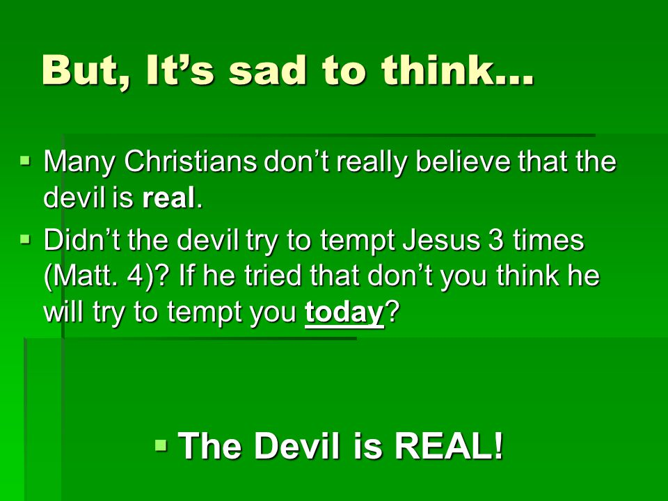 But, It's sad to think…  Many Christians don't really believe that the devil is real.