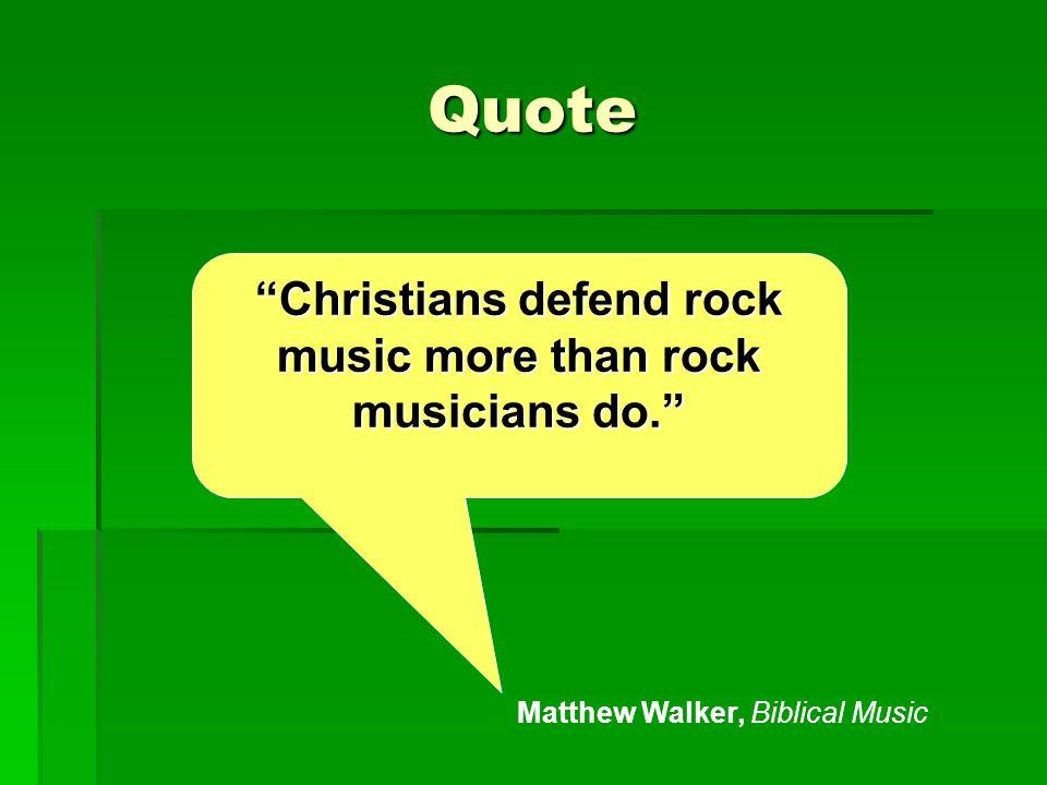 Quote Christians defend rock music more than rock musicians do. Matthew Walker, Biblical Music
