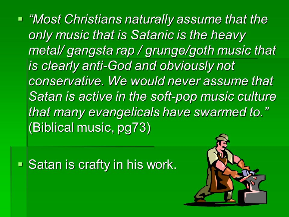  Most Christians naturally assume that the only music that is Satanic is the heavy metal/ gangsta rap / grunge/goth music that is clearly anti-God and obviously not conservative.