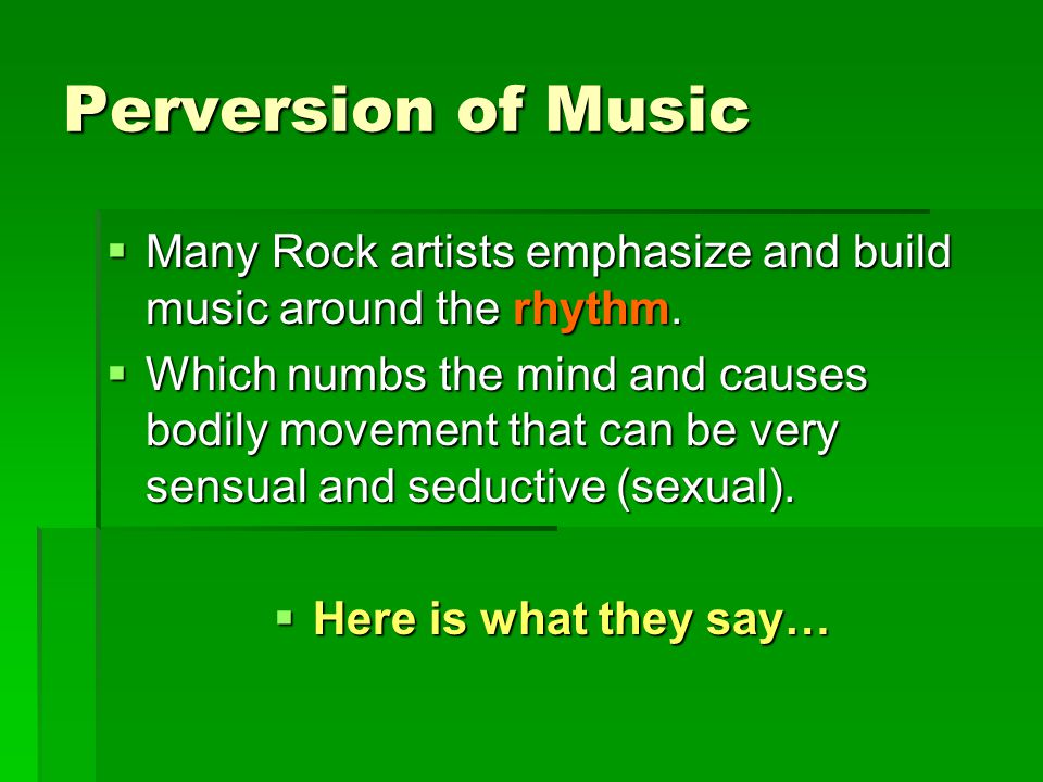 Perversion of Music  Many Rock artists emphasize and build music around the rhythm.  Which numbs the mind and causes bodily movement that can be ver
