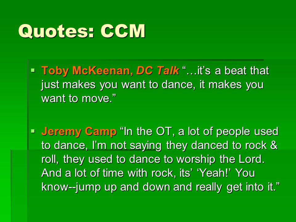 """Quotes: CCM  Toby McKeenan, DC Talk """"…it's a beat that just makes you want to dance, it makes you want to move.""""  Jeremy Camp """"In the OT, a lot of p"""