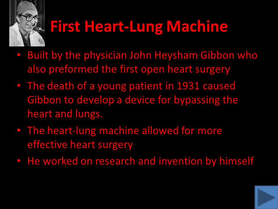 First Heart-Lung Machine Built by the physician John Heysham Gibbon who also preformed the first open heart surgery The death of a young patient in 1931 caused Gibbon to develop a device for bypassing the heart and lungs.