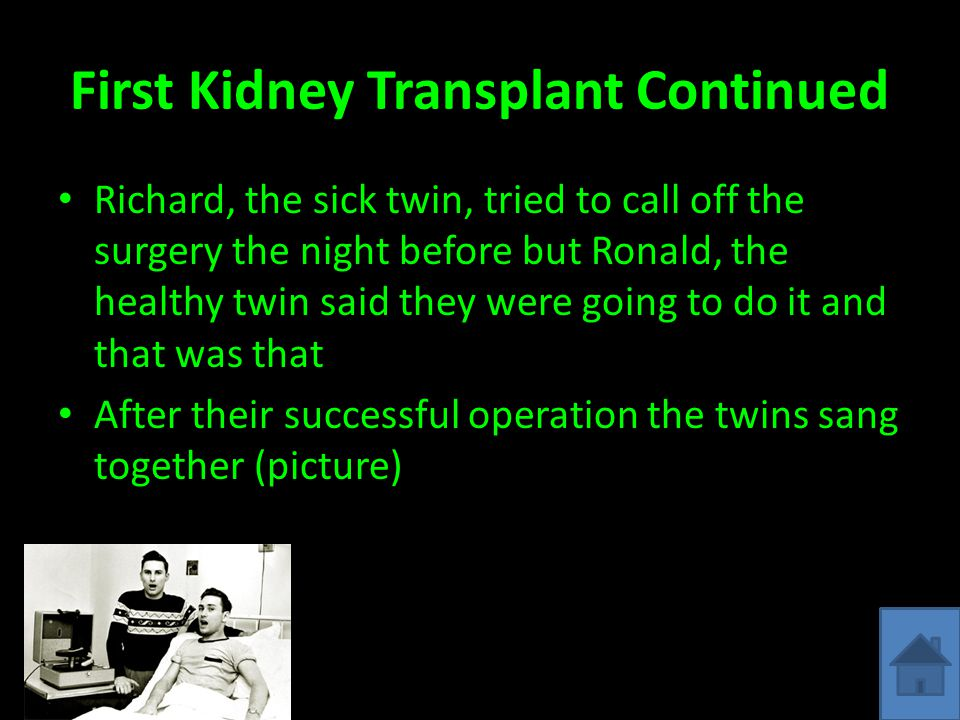 First Kidney Transplant Continued Richard, the sick twin, tried to call off the surgery the night before but Ronald, the healthy twin said they were going to do it and that was that After their successful operation the twins sang together (picture)