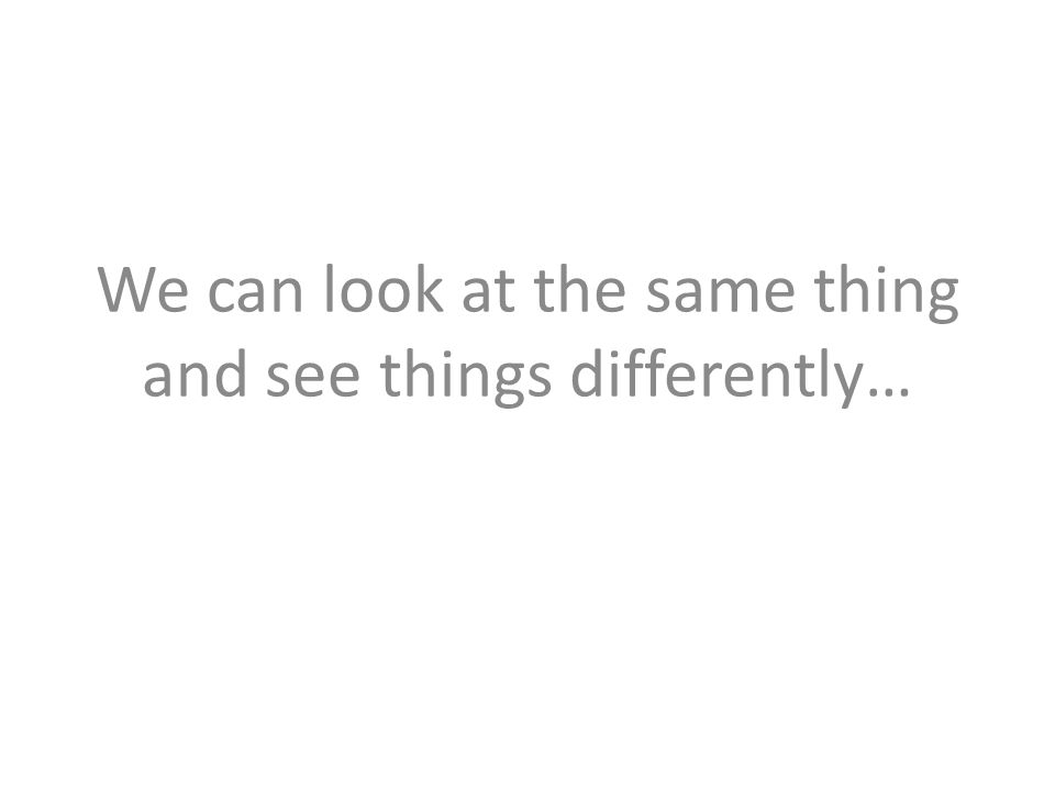We can look at the same thing and see things differently…