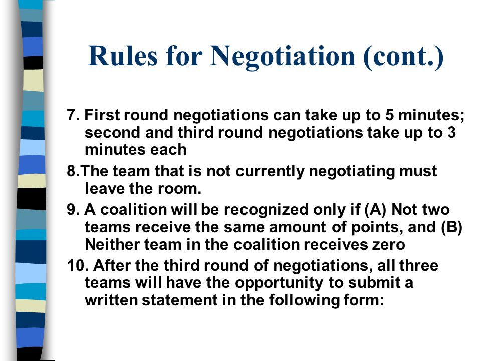 Rules for Negotiation 1.There will be 3 rounds, each proceeding as follows: Teams A & B first, A & C second, B & C third 2. All members of negotiating