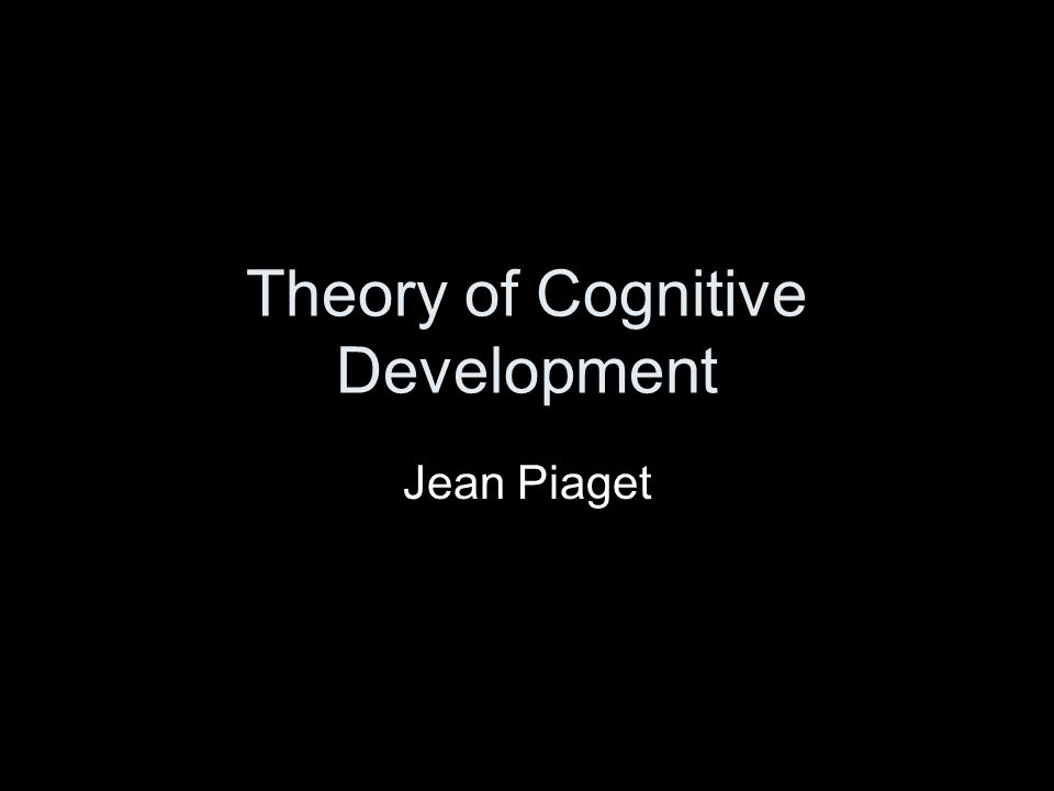 Theory of Cognitive Development Jean Piaget