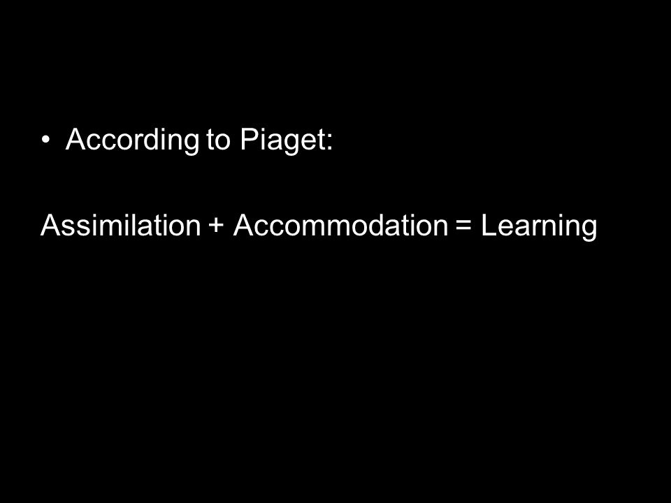 According to Piaget: Assimilation + Accommodation = Learning