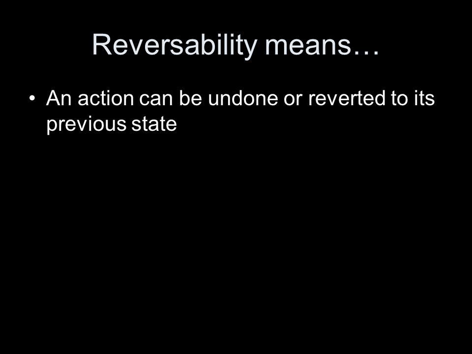 Reversability means… An action can be undone or reverted to its previous state