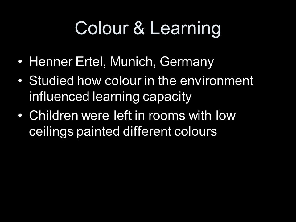 Colour & Learning Henner Ertel, Munich, Germany Studied how colour in the environment influenced learning capacity Children were left in rooms with low ceilings painted different colours