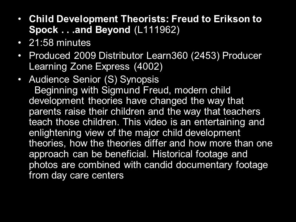 Child Development Theorists: Freud to Erikson to Spock...and Beyond (L111962) 21:58 minutes Produced 2009 Distributor Learn360 (2453) Producer Learning Zone Express (4002) Audience Senior (S) Synopsis Beginning with Sigmund Freud, modern child development theories have changed the way that parents raise their children and the way that teachers teach those children.