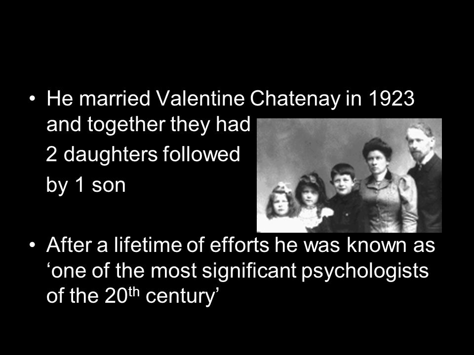 He married Valentine Chatenay in 1923 and together they had 2 daughters followed by 1 son After a lifetime of efforts he was known as 'one of the most significant psychologists of the 20 th century'
