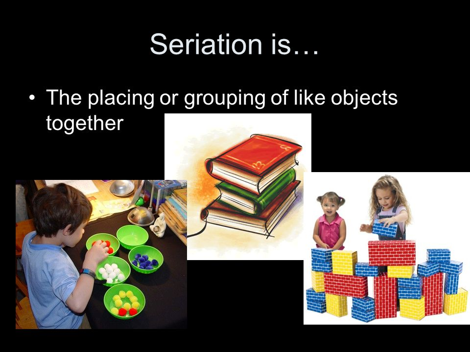 Seriation is… The placing or grouping of like objects together