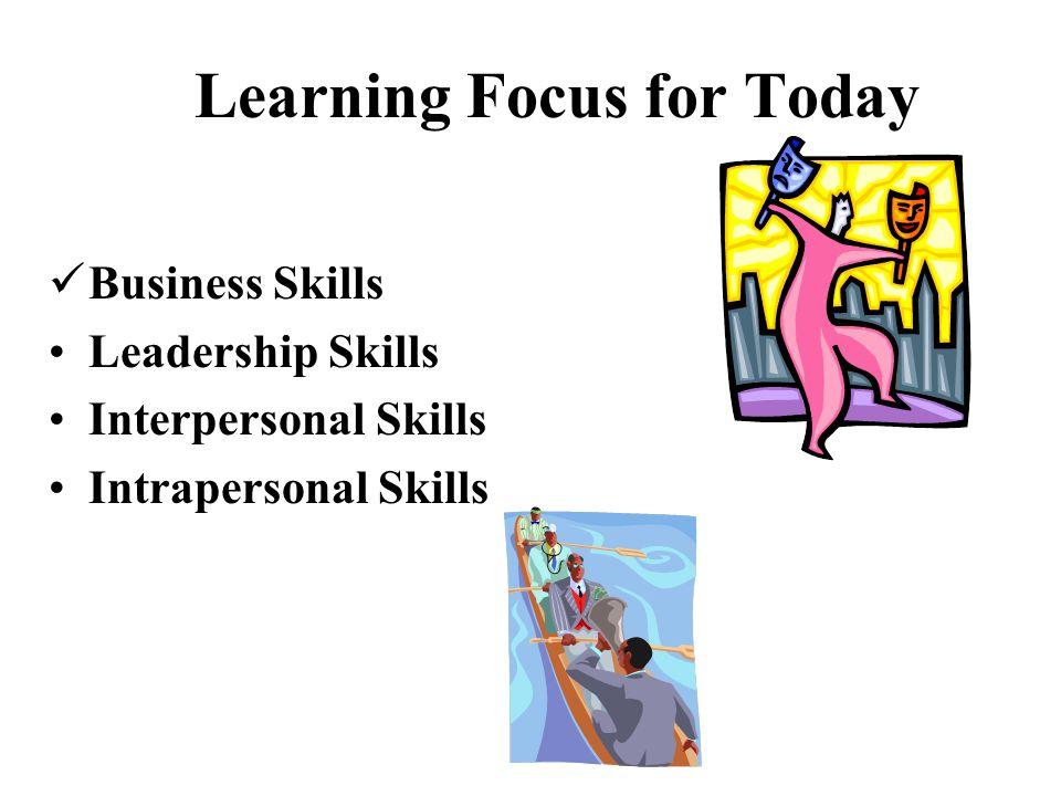 Business Skills Leadership Skills Interpersonal Skills Intrapersonal Skills Learning Focus for Today