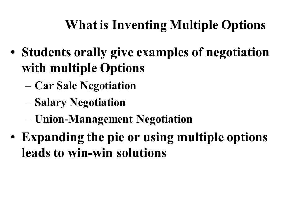 Students orally give examples of negotiation with multiple Options –Car Sale Negotiation –Salary Negotiation –Union-Management Negotiation Expanding the pie or using multiple options leads to win-win solutions What is Inventing Multiple Options