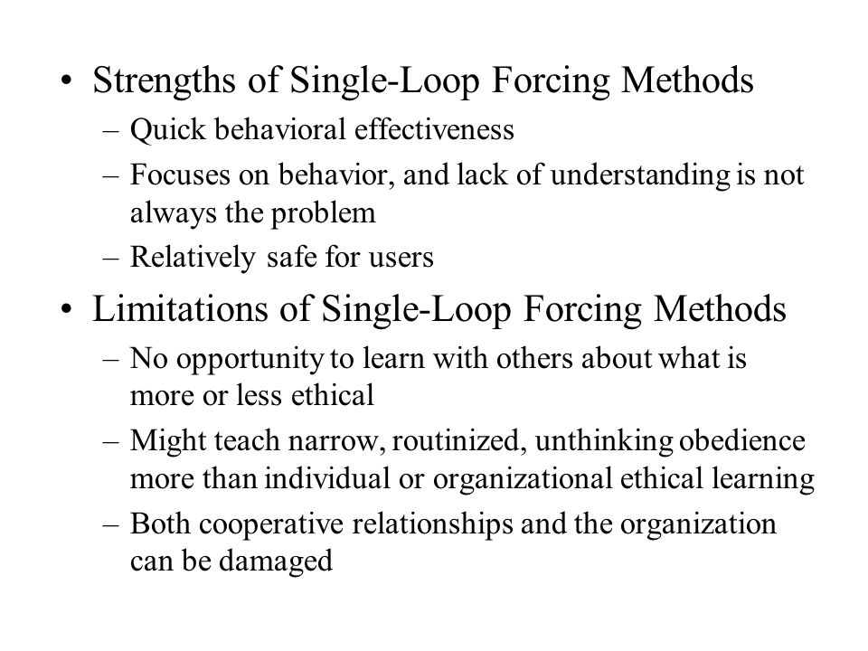 Strengths of Single-Loop Forcing Methods –Quick behavioral effectiveness –Focuses on behavior, and lack of understanding is not always the problem –Relatively safe for users Limitations of Single-Loop Forcing Methods –No opportunity to learn with others about what is more or less ethical –Might teach narrow, routinized, unthinking obedience more than individual or organizational ethical learning –Both cooperative relationships and the organization can be damaged