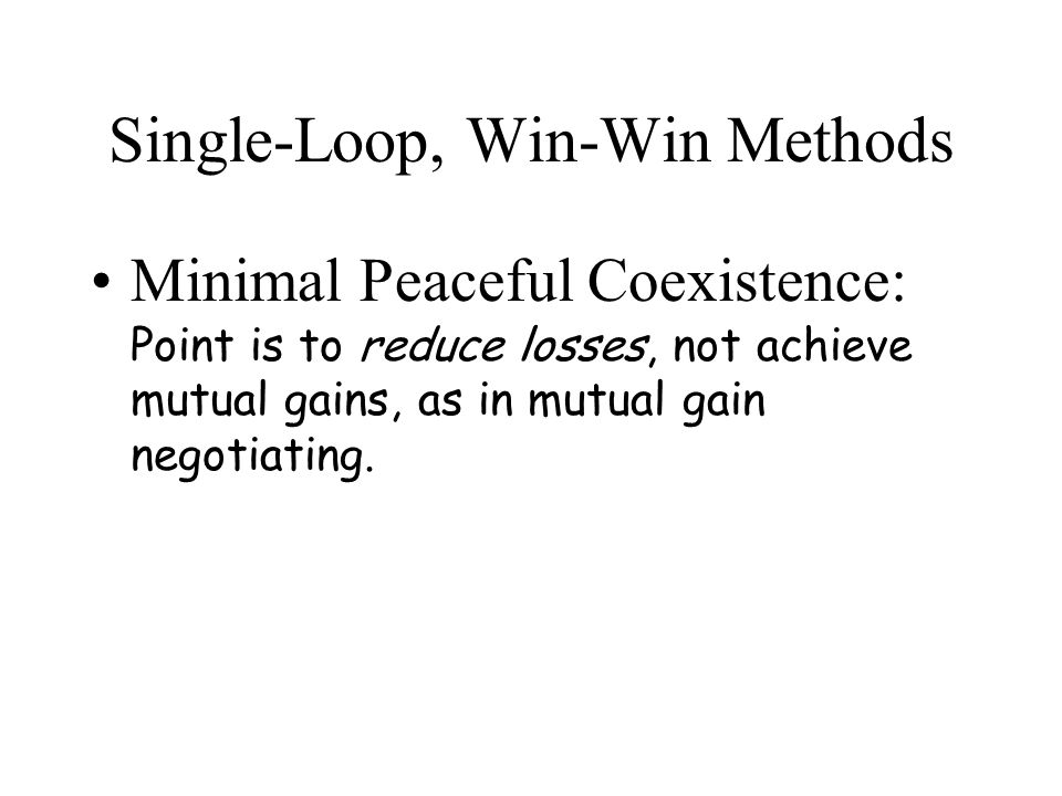 Single-Loop, Win-Win Methods Minimal Peaceful Coexistence: Point is to reduce losses, not achieve mutual gains, as in mutual gain negotiating.