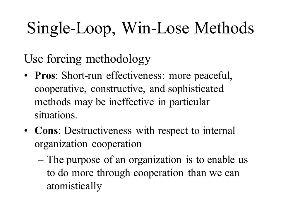 Single-Loop, Win-Lose Methods Use forcing methodology Pros: Short-run effectiveness: more peaceful, cooperative, constructive, and sophisticated methods may be ineffective in particular situations.
