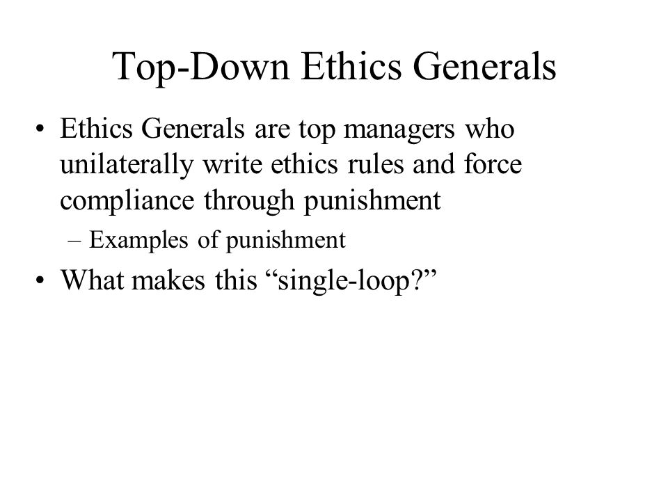 Top-Down Ethics Generals Ethics Generals are top managers who unilaterally write ethics rules and force compliance through punishment –Examples of punishment What makes this single-loop
