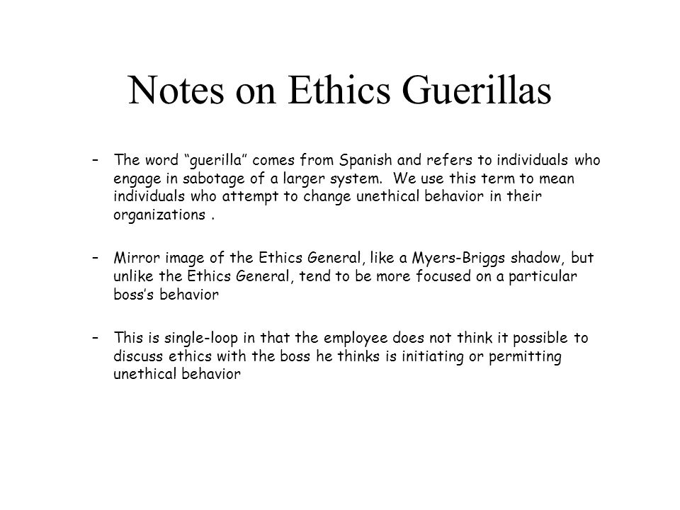 Notes on Ethics Guerillas –The word guerilla comes from Spanish and refers to individuals who engage in sabotage of a larger system.