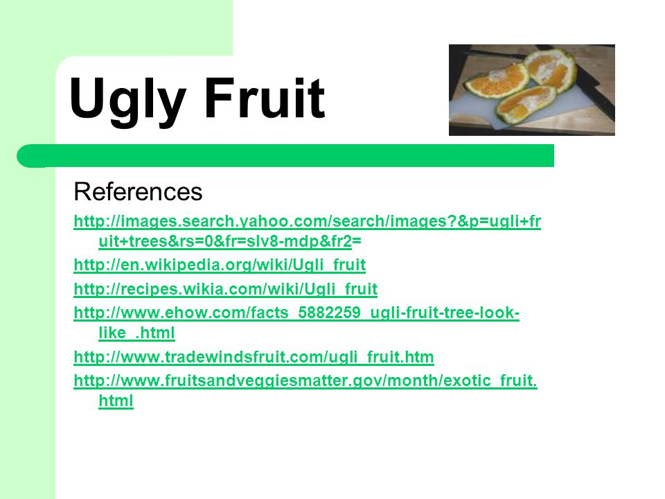 Ugly Fruit References http://images.search.yahoo.com/search/images &p=ugli+fr uit+trees&rs=0&fr=slv8-mdp&fr2http://images.search.yahoo.com/search/images &p=ugli+fr uit+trees&rs=0&fr=slv8-mdp&fr2= http://en.wikipedia.org/wiki/Ugli_fruit http://recipes.wikia.com/wiki/Ugli_fruit http://www.ehow.com/facts_5882259_ugli-fruit-tree-look- like_.html http://www.tradewindsfruit.com/ugli_fruit.htm http://www.fruitsandveggiesmatter.gov/month/exotic_fruit.