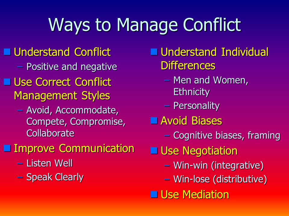 Ways to Manage Conflict nUnderstand Conflict –Positive and negative nUse Correct Conflict Management Styles –Avoid, Accommodate, Compete, Compromise, Collaborate nImprove Communication –Listen Well –Speak Clearly nUnderstand Individual Differences –Men and Women, Ethnicity –Personality nAvoid Biases –Cognitive biases, framing nUse Negotiation –Win-win (integrative) –Win-lose (distributive) nUse Mediation