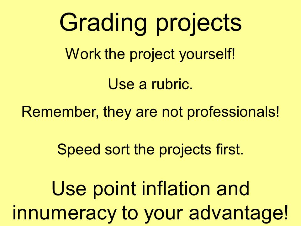 Grading projects Work the project yourself. Use point inflation and innumeracy to your advantage.