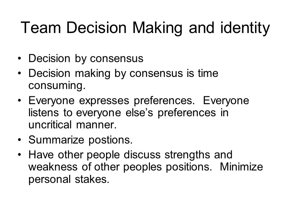 Team Decision Making and identity Decision by consensus Decision making by consensus is time consuming.